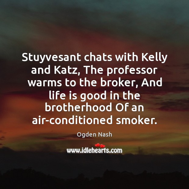 Stuyvesant chats with Kelly and Katz, The professor warms to the broker, Ogden Nash Picture Quote