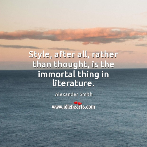 Style, after all, rather than thought, is the immortal thing in literature. Alexander Smith Picture Quote
