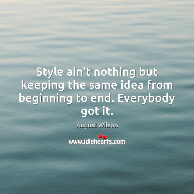 Style ain't nothing but keeping the same idea from beginning to end. Everybody got it. August Wilson Picture Quote