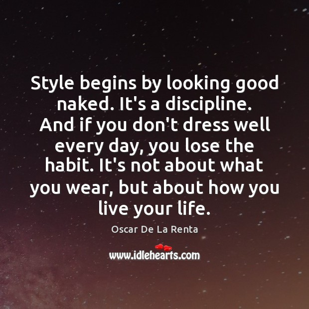 Style begins by looking good naked. It's a discipline. And if you Oscar De La Renta Picture Quote