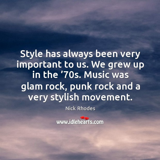 Style has always been very important to us. We grew up in the '70s. Music was glam rock, punk rock and a very stylish movement. Image