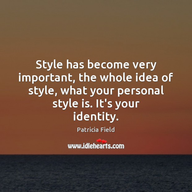 Style has become very important, the whole idea of style, what your Image