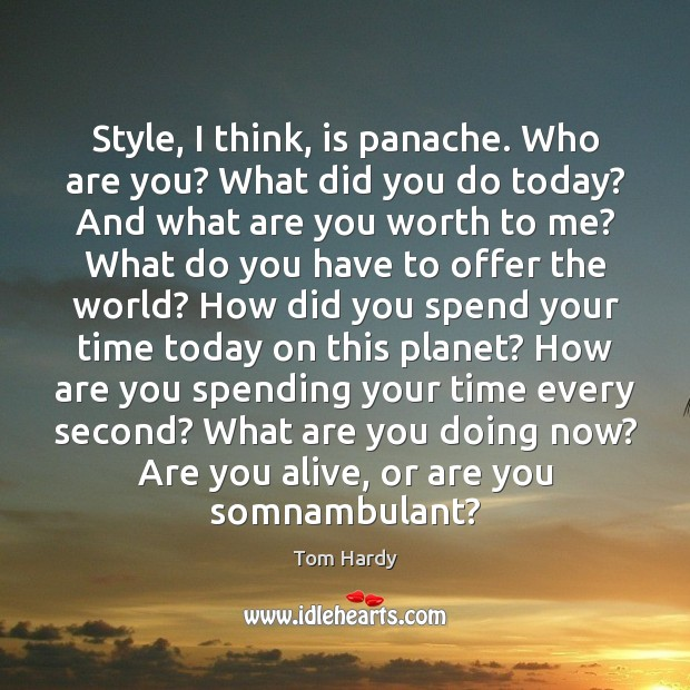 Style, I think, is panache. Who are you? What did you do Tom Hardy Picture Quote