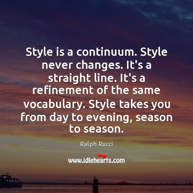 Style is a continuum. Style never changes. It's a straight line. It's Image