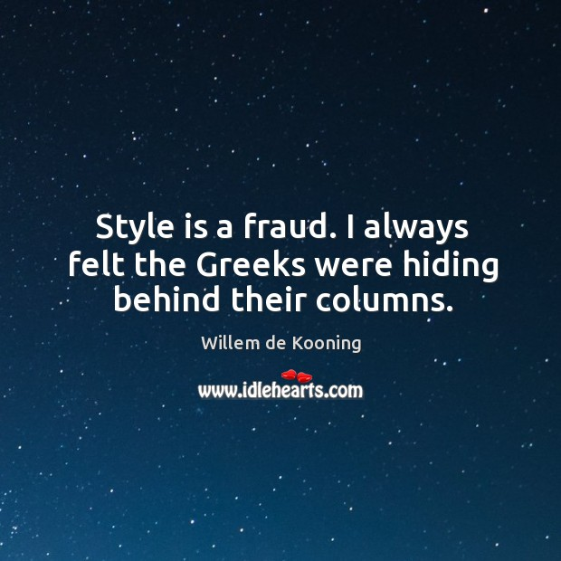 Style is a fraud. I always felt the greeks were hiding behind their columns. Image