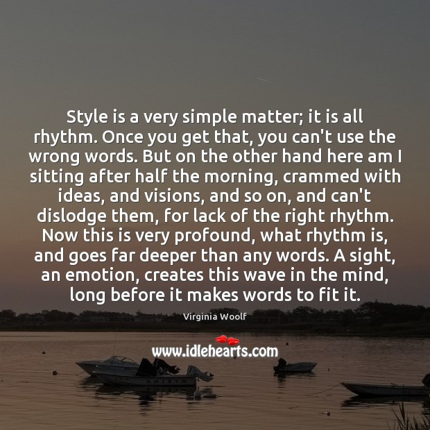 Style is a very simple matter; it is all rhythm. Once you Virginia Woolf Picture Quote