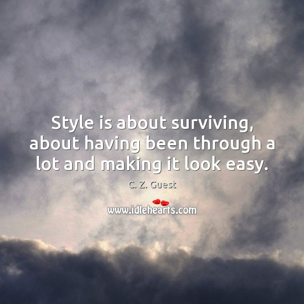 Style is about surviving, about having been through a lot and making it look easy. C. Z. Guest Picture Quote