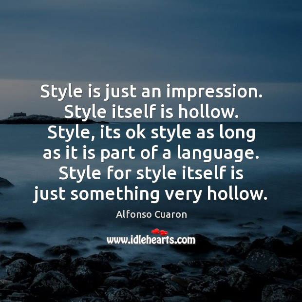 Style is just an impression. Style itself is hollow. Style, its ok Alfonso Cuaron Picture Quote
