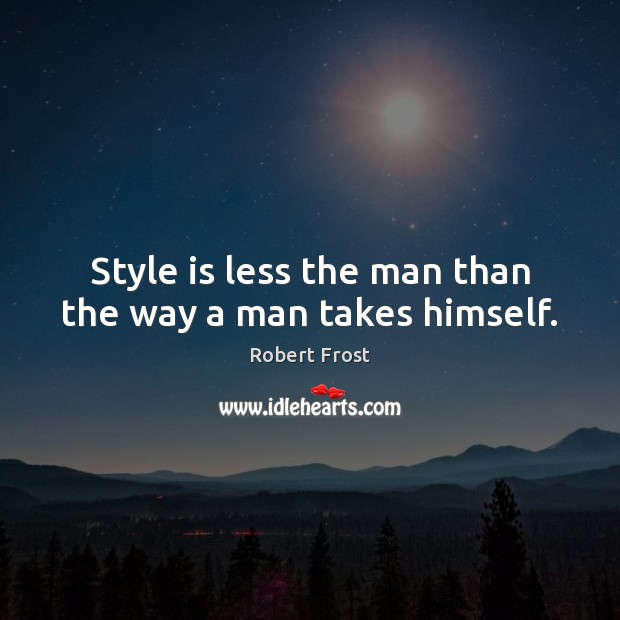 Style is less the man than the way a man takes himself. Robert Frost Picture Quote