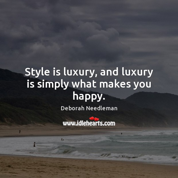 Style is luxury, and luxury is simply what makes you happy. Deborah Needleman Picture Quote