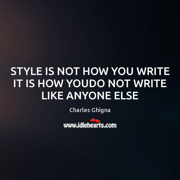 STYLE IS NOT HOW YOU WRITE IT IS HOW YOUDO NOT WRITE LIKE ANYONE ELSE Image