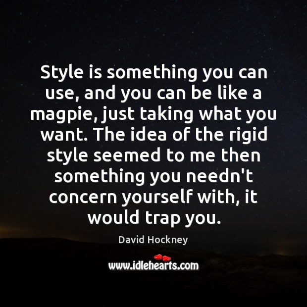 Style is something you can use, and you can be like a David Hockney Picture Quote