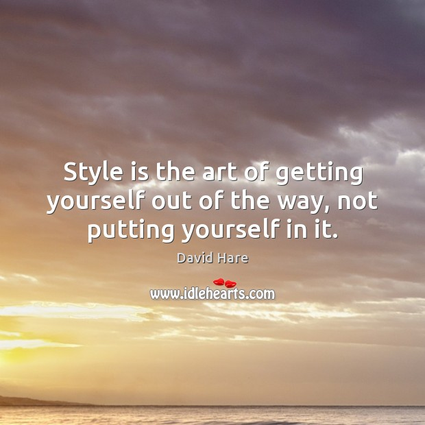 Style is the art of getting yourself out of the way, not putting yourself in it. Image