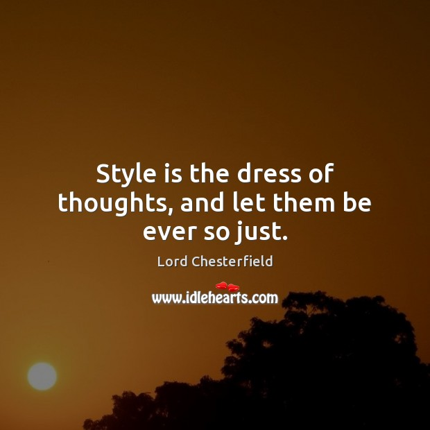 Style is the dress of thoughts, and let them be ever so just. Lord Chesterfield Picture Quote