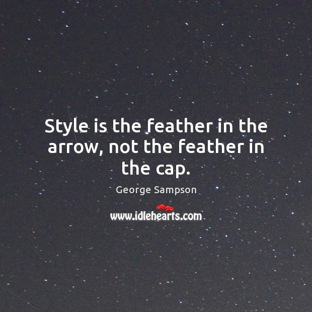 Style is the feather in the arrow, not the feather in the cap. Image