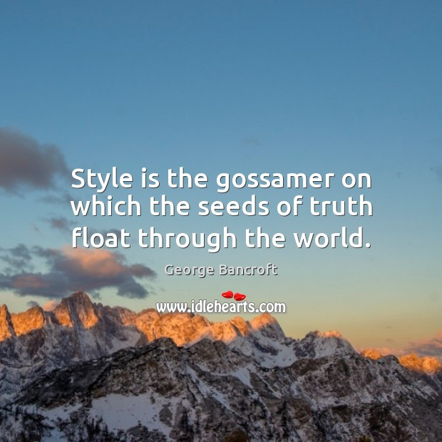 Style is the gossamer on which the seeds of truth float through the world. George Bancroft Picture Quote