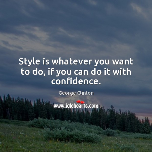Style is whatever you want to do, if you can do it with confidence. Image