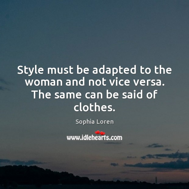 Style must be adapted to the woman and not vice versa. The same can be said of clothes. Sophia Loren Picture Quote