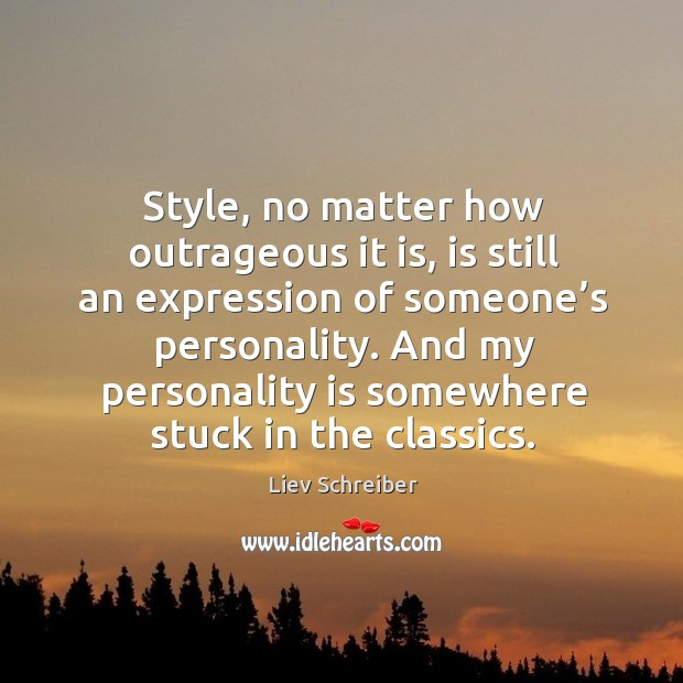 Style, no matter how outrageous it is, is still an expression of someone's personality. Liev Schreiber Picture Quote