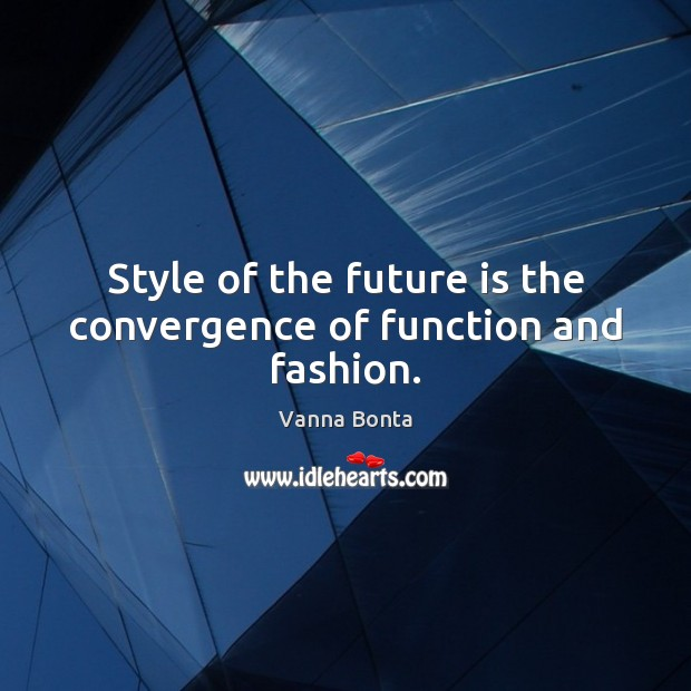 Style of the future is the convergence of function and fashion. Vanna Bonta Picture Quote