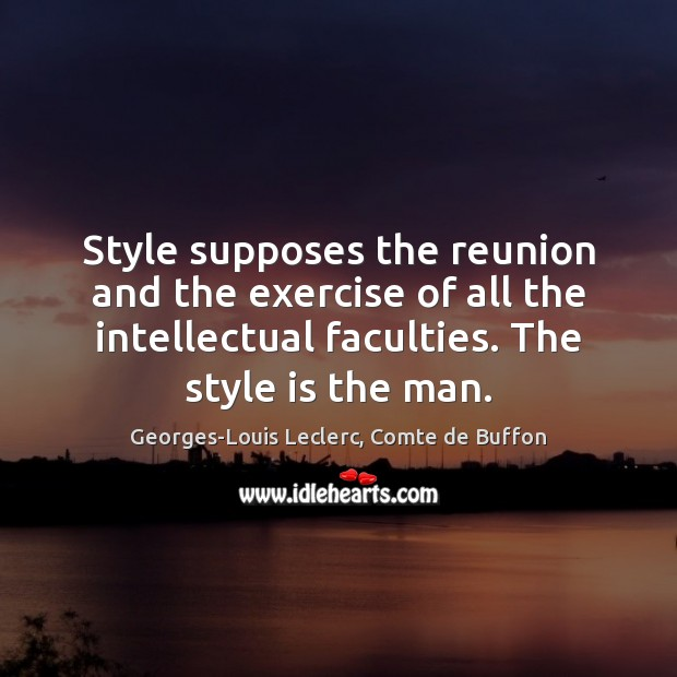 Style supposes the reunion and the exercise of all the intellectual faculties. Image