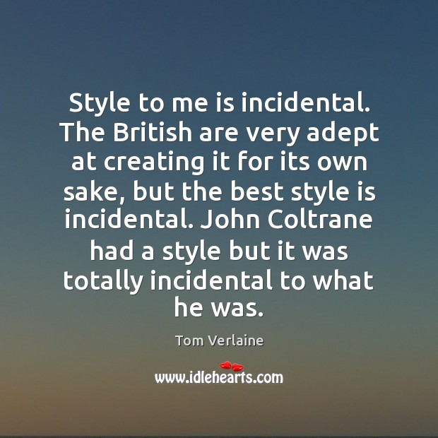 Style to me is incidental. The British are very adept at creating Tom Verlaine Picture Quote