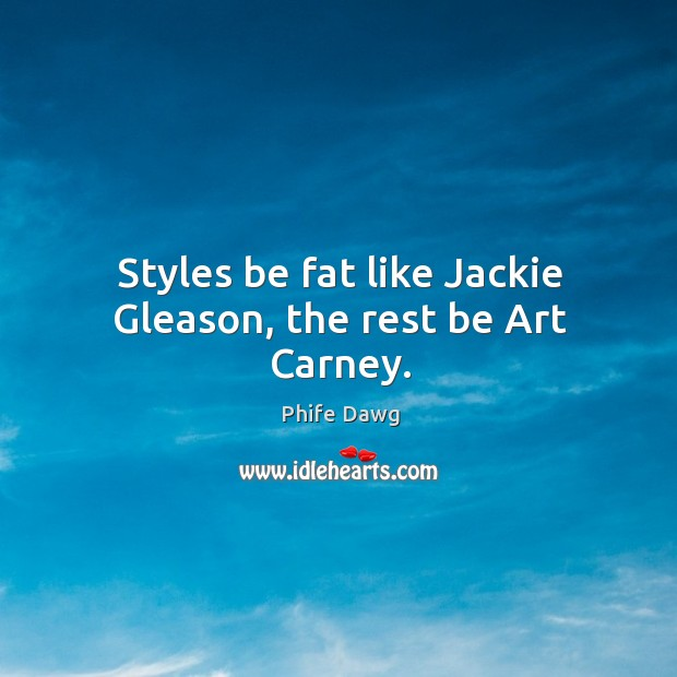 Image, Styles be fat like Jackie Gleason, the rest be Art Carney.