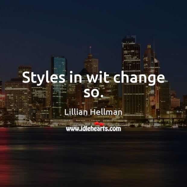 Styles in wit change so. Lillian Hellman Picture Quote