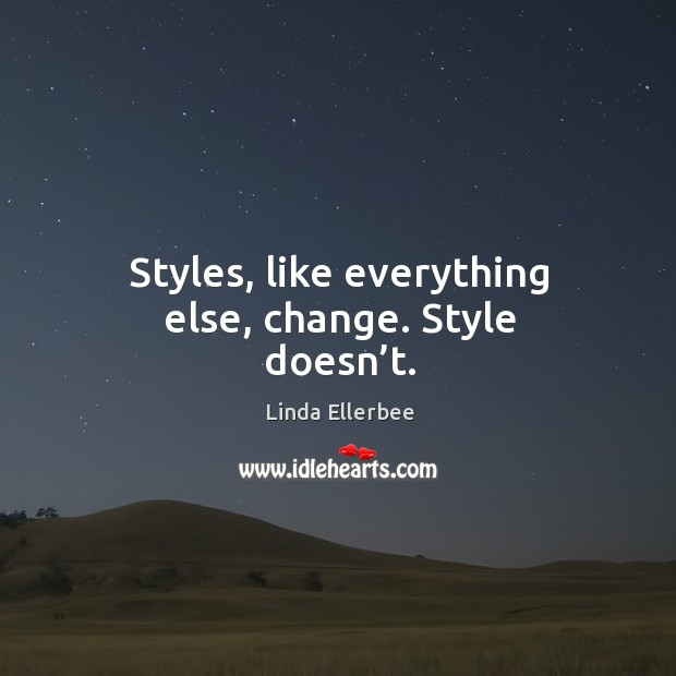 Styles, like everything else, change. Style doesn't. Linda Ellerbee Picture Quote