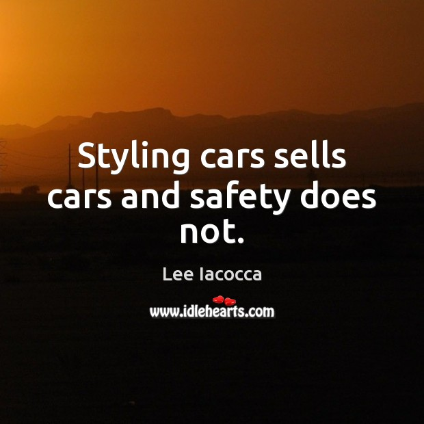 Styling cars sells cars and safety does not. Lee Iacocca Picture Quote