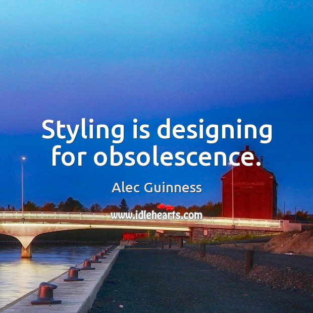 Styling is designing for obsolescence. Image