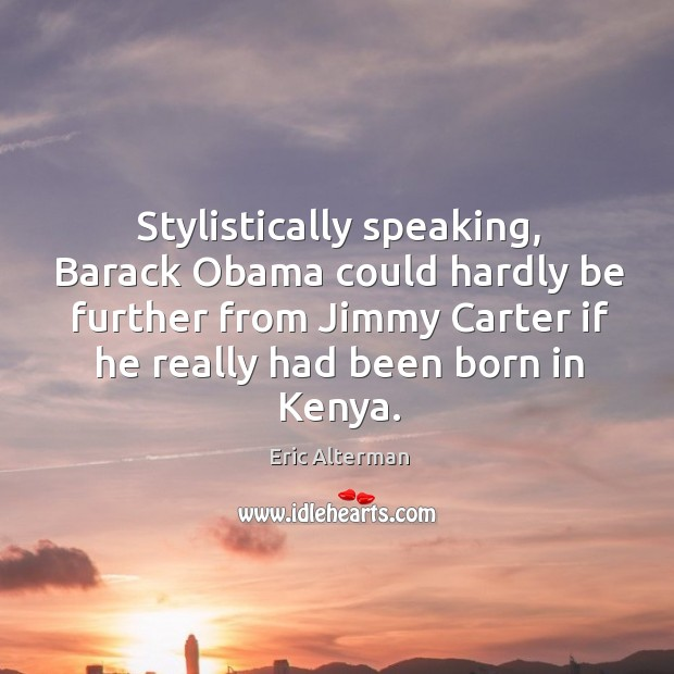 Stylistically speaking, barack obama could hardly be further from jimmy carter if he Eric Alterman Picture Quote