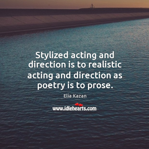 Stylized acting and direction is to realistic acting and direction as poetry is to prose. Elia Kazan Picture Quote