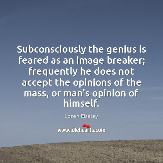 Subconsciously the genius is feared as an image breaker; frequently he does Loren Eiseley Picture Quote