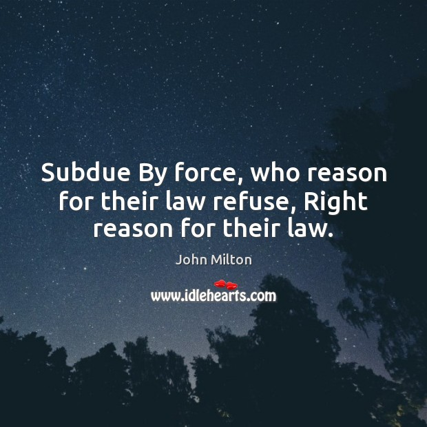 Subdue By force, who reason for their law refuse, Right reason for their law. Image