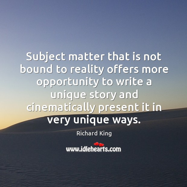 Subject matter that is not bound to reality offers more opportunity Richard King Picture Quote