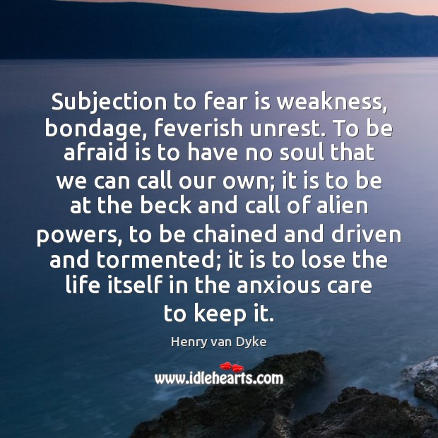 Image, Subjection to fear is weakness, bondage, feverish unrest. To be afraid is