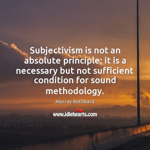 Subjectivism is not an absolute principle; it is a necessary but not Image