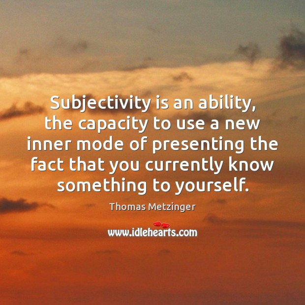 Subjectivity is an ability, the capacity to use a new inner mode Image