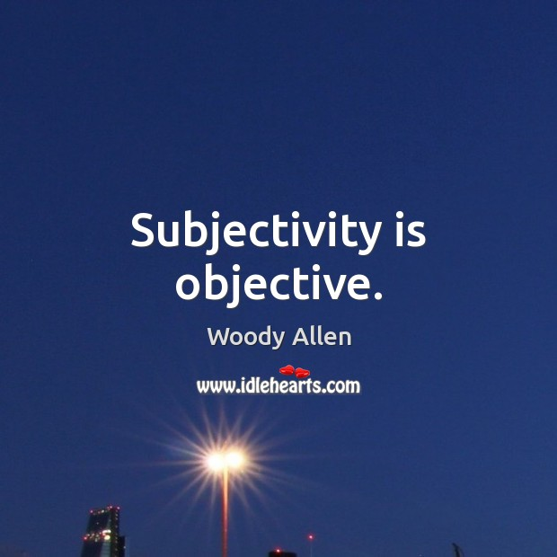 Subjectivity is objective. Image