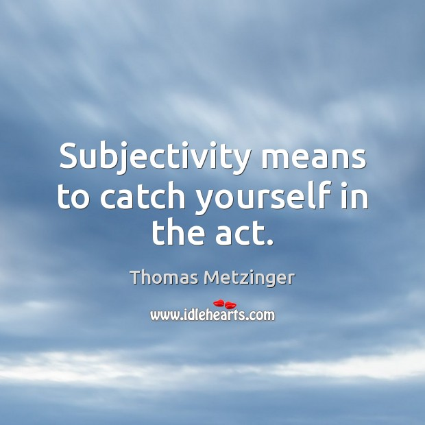 Subjectivity means to catch yourself in the act. Thomas Metzinger Picture Quote
