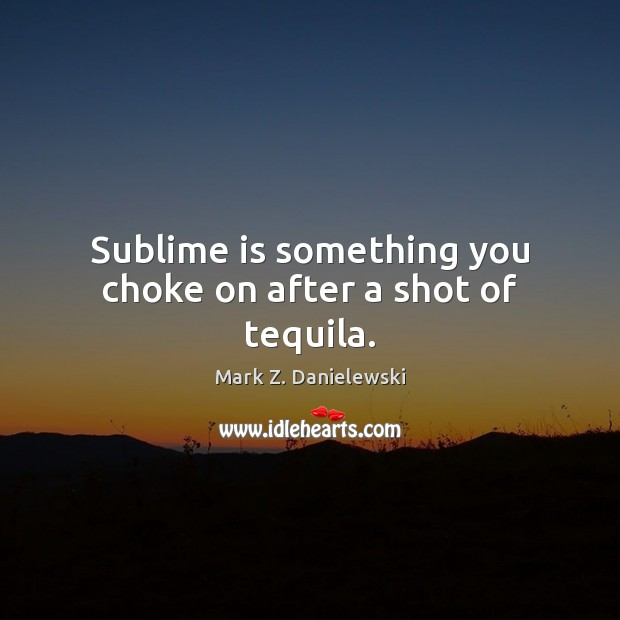 Sublime is something you choke on after a shot of tequila. Mark Z. Danielewski Picture Quote