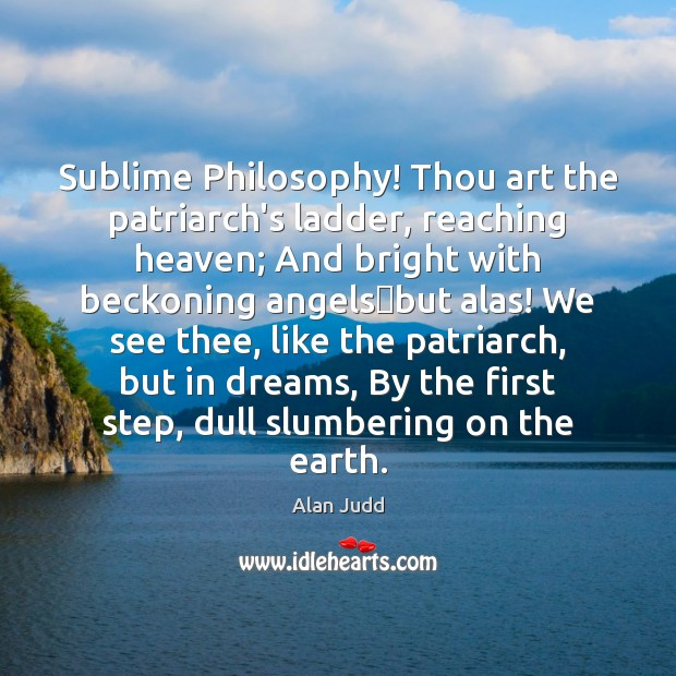 Image, Sublime Philosophy! Thou art the patriarch's ladder, reaching heaven; And bright with