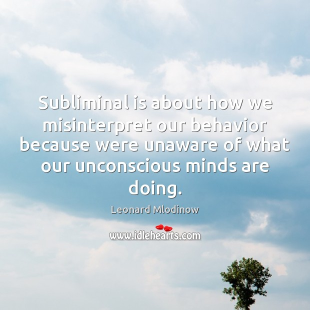 Subliminal is about how we misinterpret our behavior because were unaware of Behavior Quotes Image