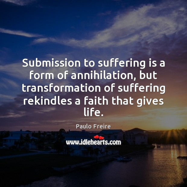 Submission to suffering is a form of annihilation, but transformation of suffering Paulo Freire Picture Quote