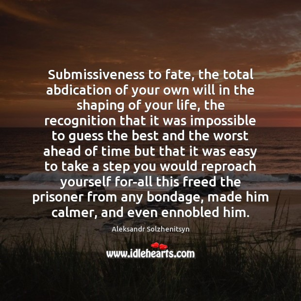 Submissiveness to fate, the total abdication of your own will in the Aleksandr Solzhenitsyn Picture Quote