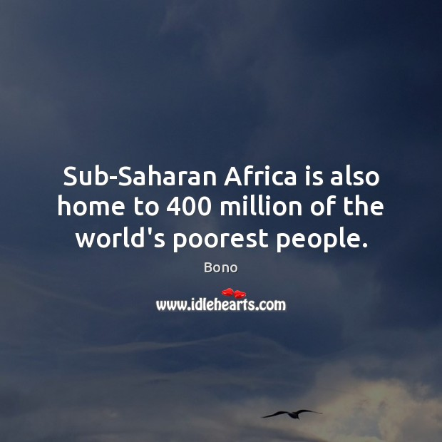 Sub-Saharan Africa is also home to 400 million of the world's poorest people. Image