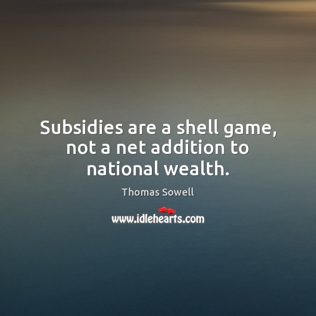 Subsidies are a shell game, not a net addition to national wealth. Thomas Sowell Picture Quote