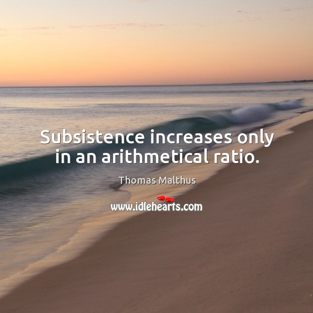 Subsistence increases only in an arithmetical ratio. Image
