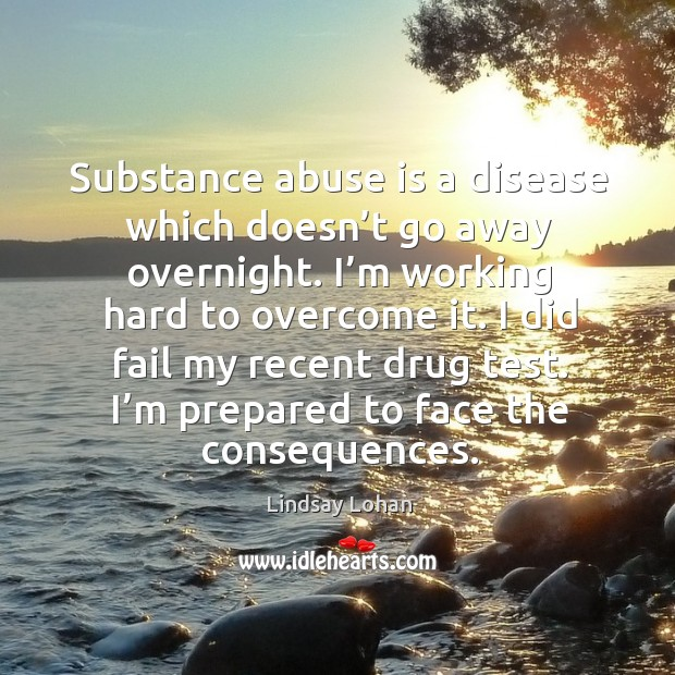 Substance abuse is a disease which doesn't go away overnight. I'm working hard to overcome it. Image